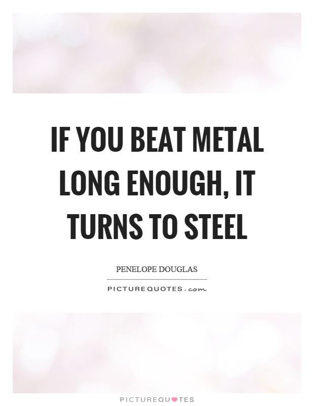 If you beat metal long enough, it turns to steel Picture Quote #1