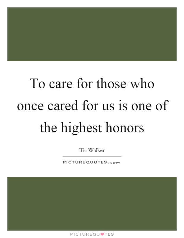 To care for those who once cared for us is one of the highest honors Picture Quote #1