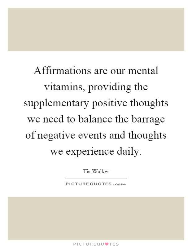 Affirmations are our mental vitamins, providing the supplementary positive thoughts we need to balance the barrage of negative events and thoughts we experience daily Picture Quote #1