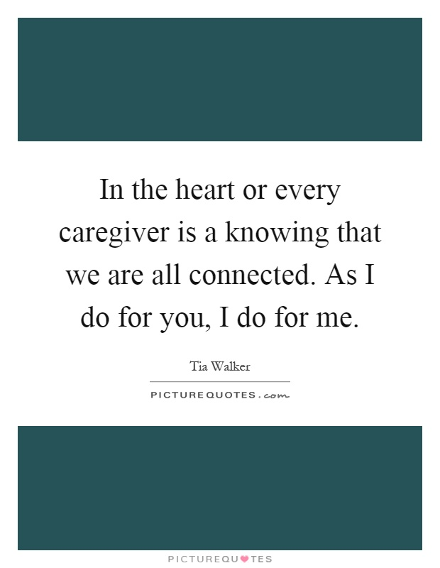 In the heart or every caregiver is a knowing that we are all connected. As I do for you, I do for me Picture Quote #1