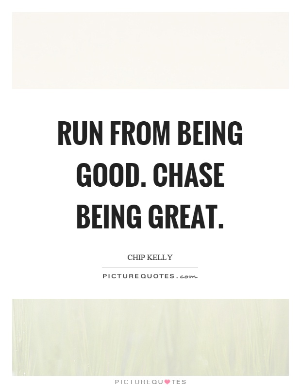 Run from being good. Chase being great Picture Quote #1