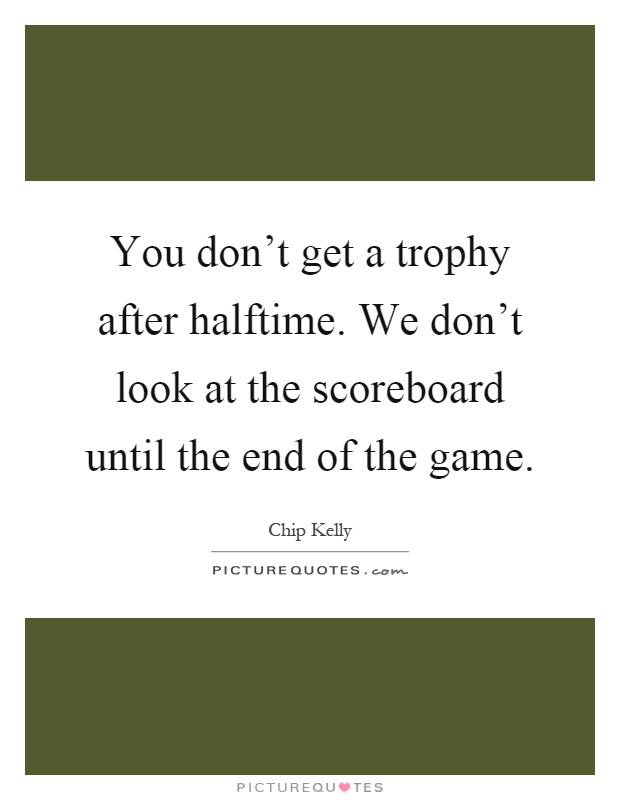 You don't get a trophy after halftime. We don't look at the scoreboard until the end of the game Picture Quote #1