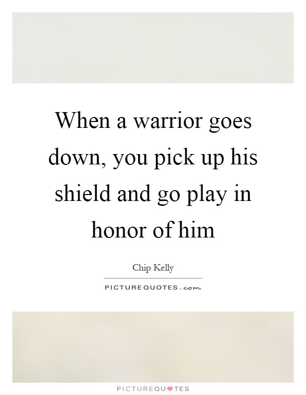 When a warrior goes down, you pick up his shield and go play in honor of him Picture Quote #1