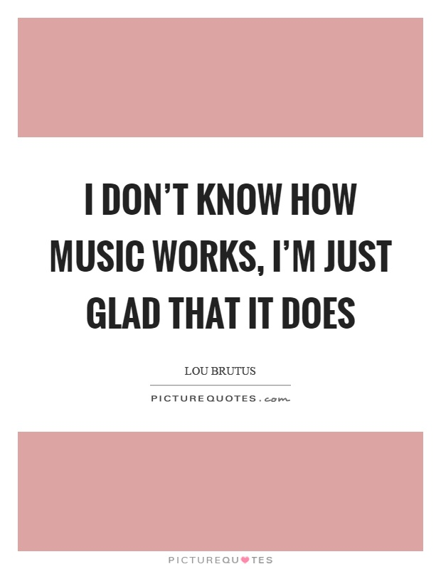 I don't know how music works, I'm just glad that it does Picture Quote #1