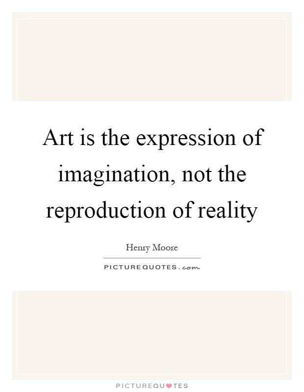 Art is the expression of imagination, not the reproduction of reality Picture Quote #1
