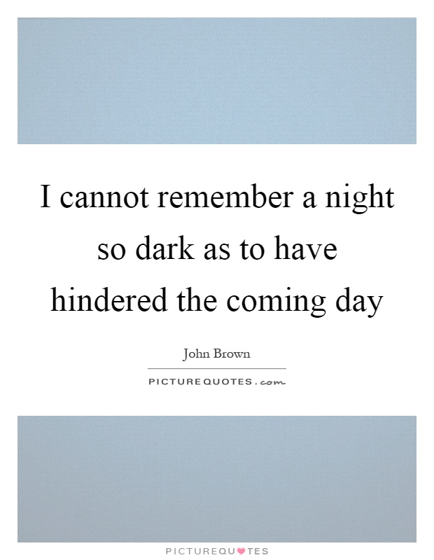 I cannot remember a night so dark as to have hindered the coming day Picture Quote #1