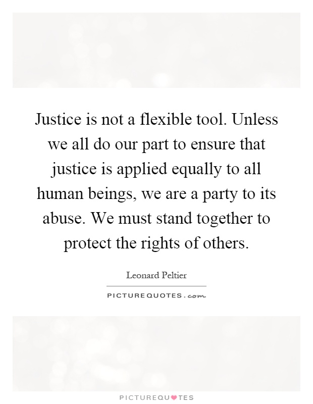 Justice is not a flexible tool. Unless we all do our part to ensure that justice is applied equally to all human beings, we are a party to its abuse. We must stand together to protect the rights of others Picture Quote #1