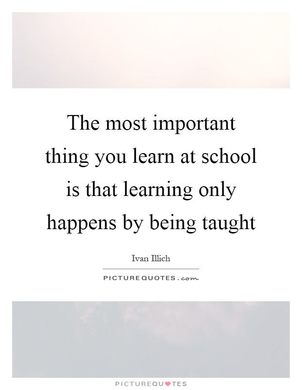 The most important thing you learn at school is that learning only happens by being taught Picture Quote #1