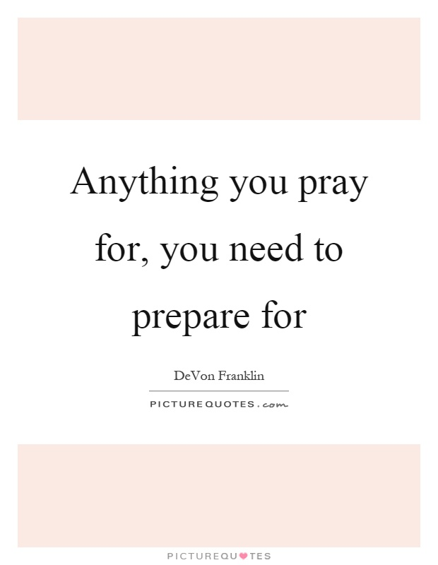 Anything you pray for, you need to prepare for Picture Quote #1