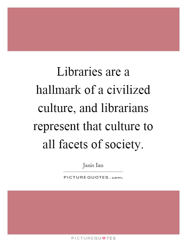 Libraries are a hallmark of a civilized culture, and librarians represent that culture to all facets of society Picture Quote #1
