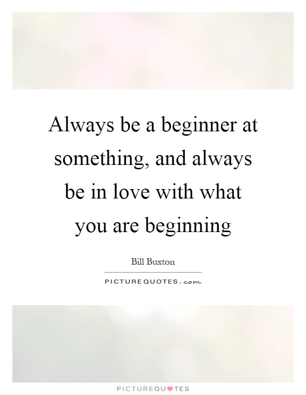 Always be a beginner at something, and always be in love with what you are beginning Picture Quote #1
