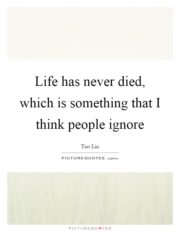 Life has never died, which is something that I think people ignore Picture Quote #1