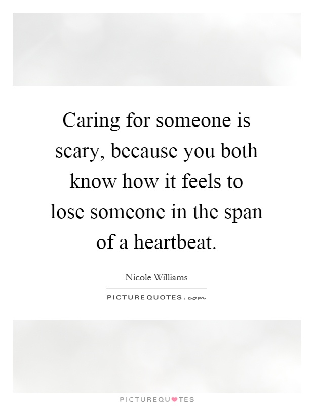 Caring for someone is scary, because you both know how it feels to lose someone in the span of a heartbeat Picture Quote #1