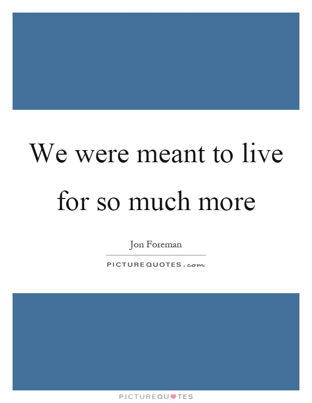 We were meant to live for so much more Picture Quote #1