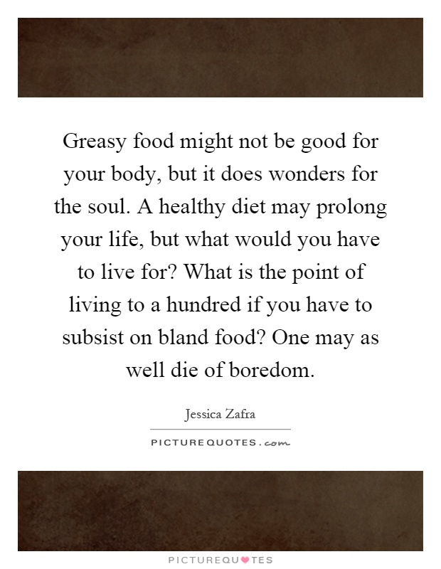 Greasy food might not be good for your body, but it does wonders for the soul. A healthy diet may prolong your life, but what would you have to live for? What is the point of living to a hundred if you have to subsist on bland food? One may as well die of boredom Picture Quote #1