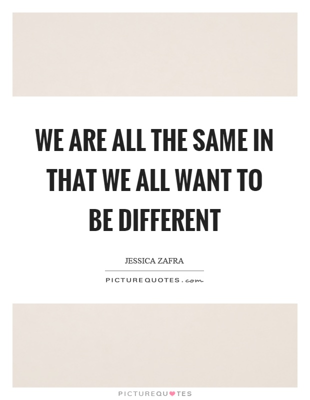 We are all the same in that we all want to be different Picture Quote #1