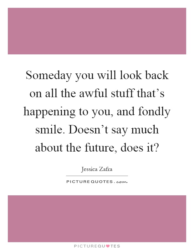 Someday you will look back on all the awful stuff that's happening to you, and fondly smile. Doesn't say much about the future, does it? Picture Quote #1