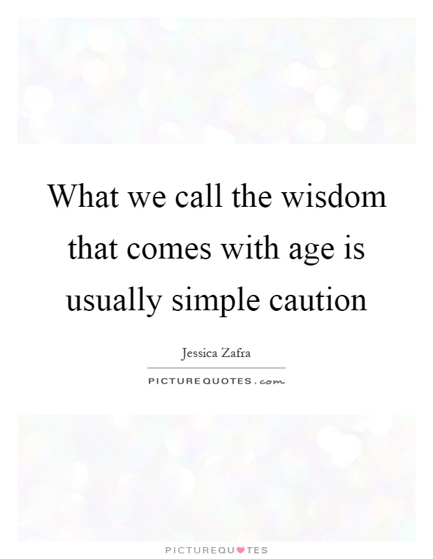 What we call the wisdom that comes with age is usually simple caution Picture Quote #1