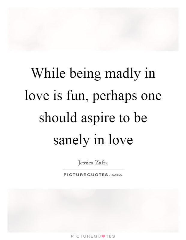 While being madly in love is fun, perhaps one should aspire to be sanely in love Picture Quote #1