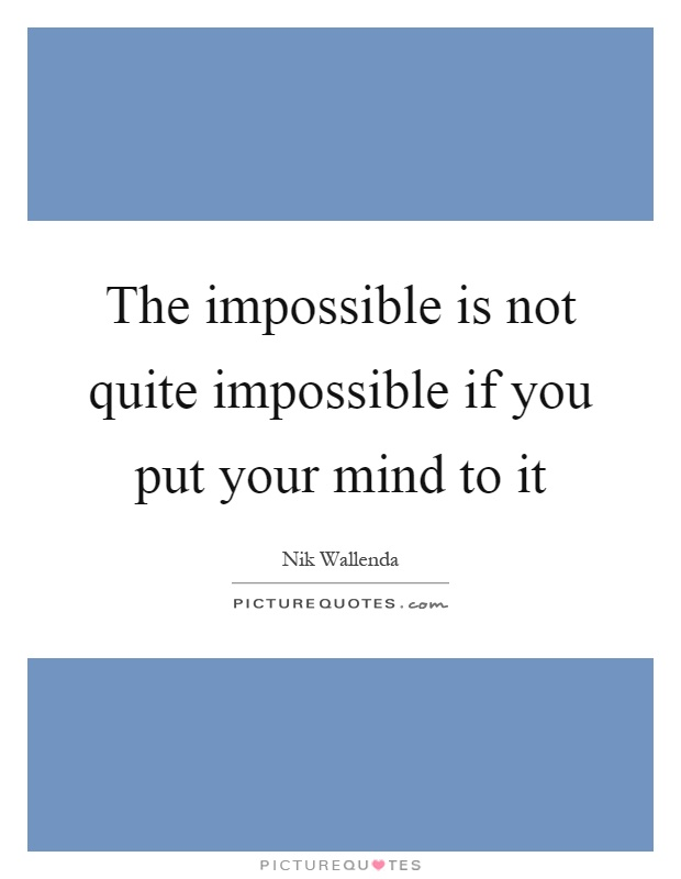 The impossible is not quite impossible if you put your mind to it Picture Quote #1