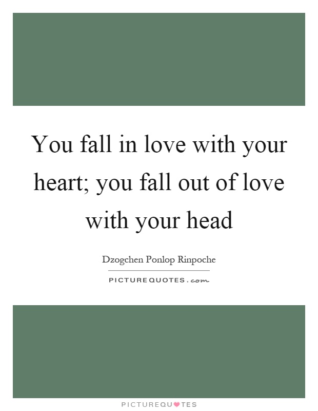 You fall in love with your heart; you fall out of love with your head Picture Quote #1