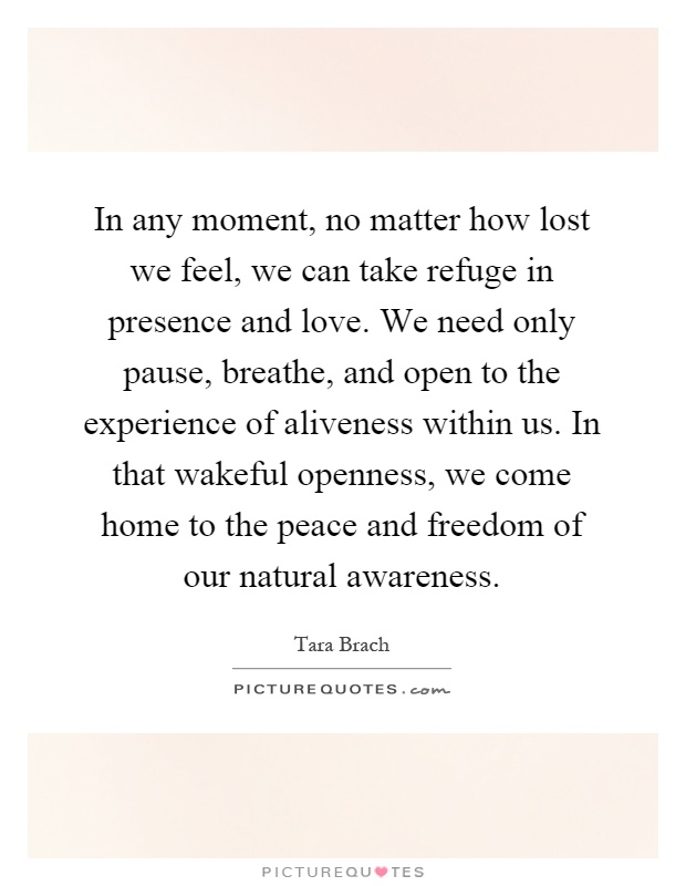 In any moment, no matter how lost we feel, we can take refuge in presence and love. We need only pause, breathe, and open to the experience of aliveness within us. In that wakeful openness, we come home to the peace and freedom of our natural awareness Picture Quote #1