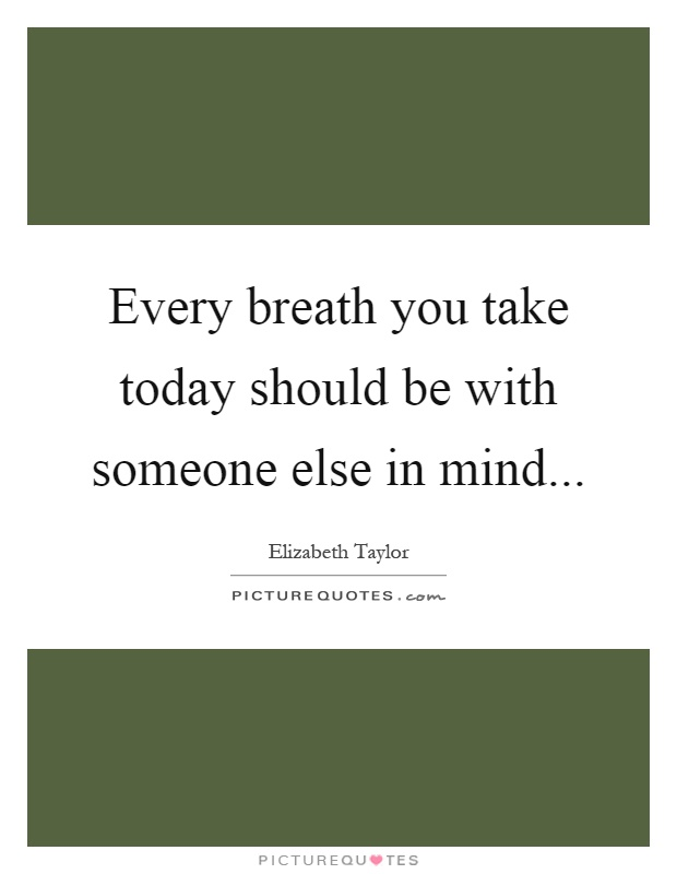 Every breath you take today should be with someone else in mind Picture Quote #1
