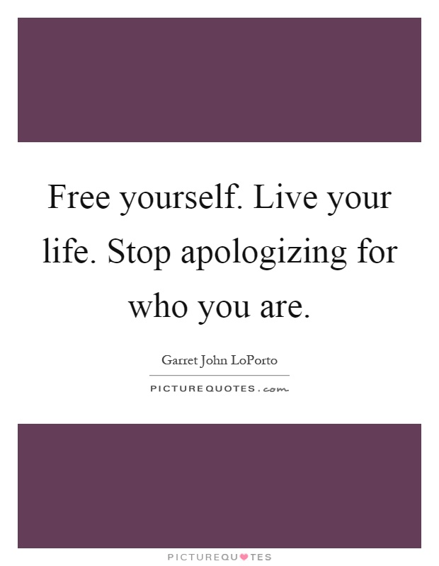 Free yourself. Live your life. Stop apologizing for who you are Picture Quote #1