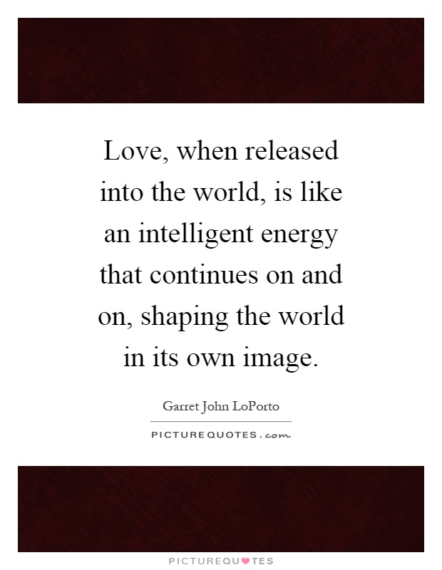 Love, when released into the world, is like an intelligent energy that continues on and on, shaping the world in its own image Picture Quote #1