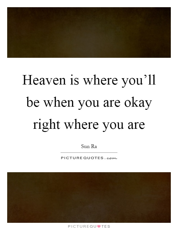 Heaven is where you'll be when you are okay right where you are Picture Quote #1