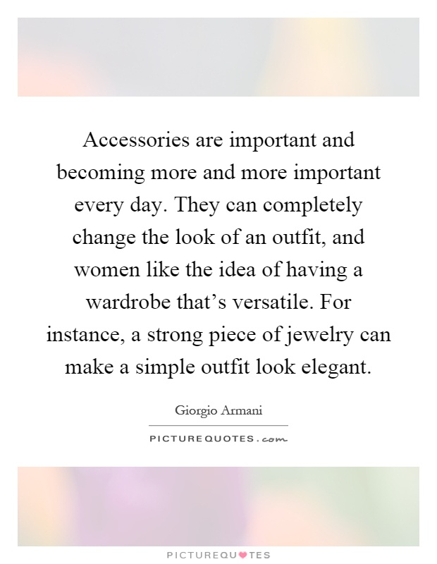 Accessories are important and becoming more and more important every day. They can completely change the look of an outfit, and women like the idea of having a wardrobe that's versatile. For instance, a strong piece of jewelry can make a simple outfit look elegant Picture Quote #1