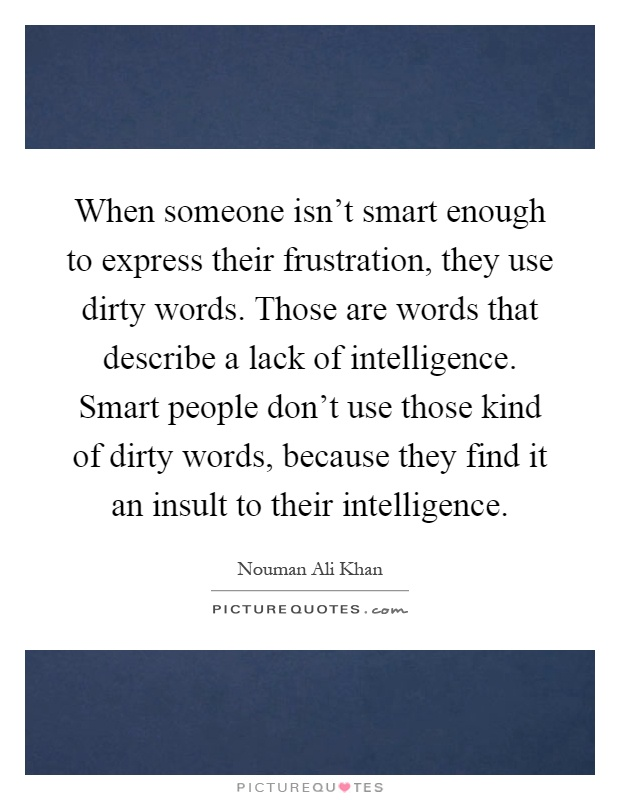 When someone isn't smart enough to express their frustration, they use dirty words. Those are words that describe a lack of intelligence. Smart people don't use those kind of dirty words, because they find it an insult to their intelligence Picture Quote #1