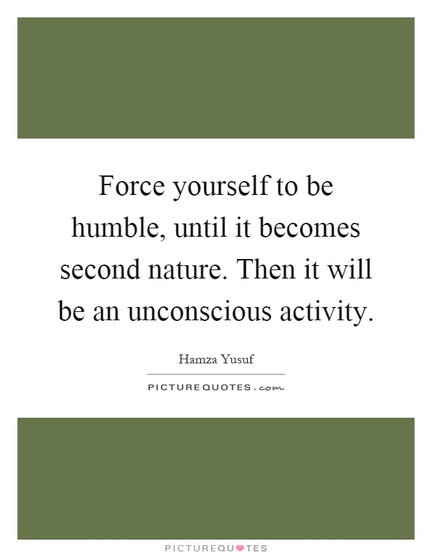 Force yourself to be humble, until it becomes second nature. Then it will be an unconscious activity Picture Quote #1