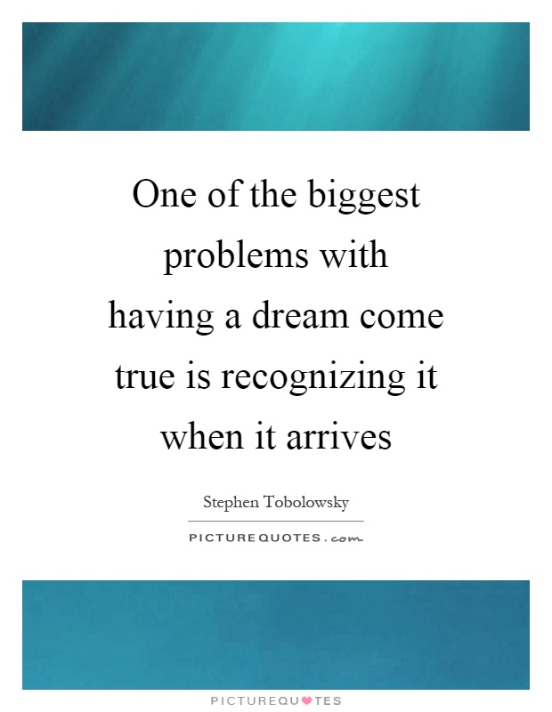 One of the biggest problems with having a dream come true is recognizing it when it arrives Picture Quote #1