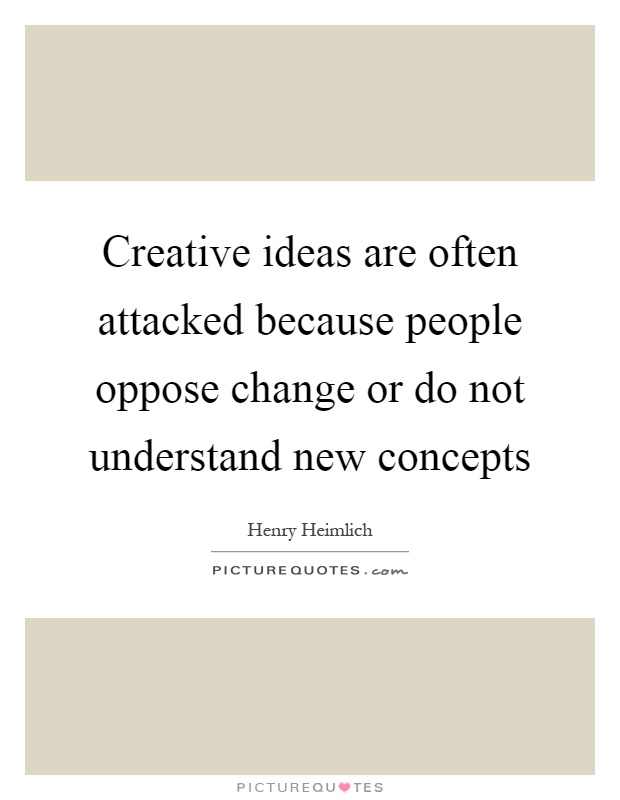 Creative ideas are often attacked because people oppose change or do not understand new concepts Picture Quote #1