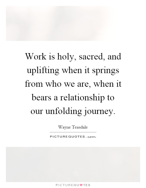 Work is holy, sacred, and uplifting when it springs from who we are, when it bears a relationship to our unfolding journey Picture Quote #1