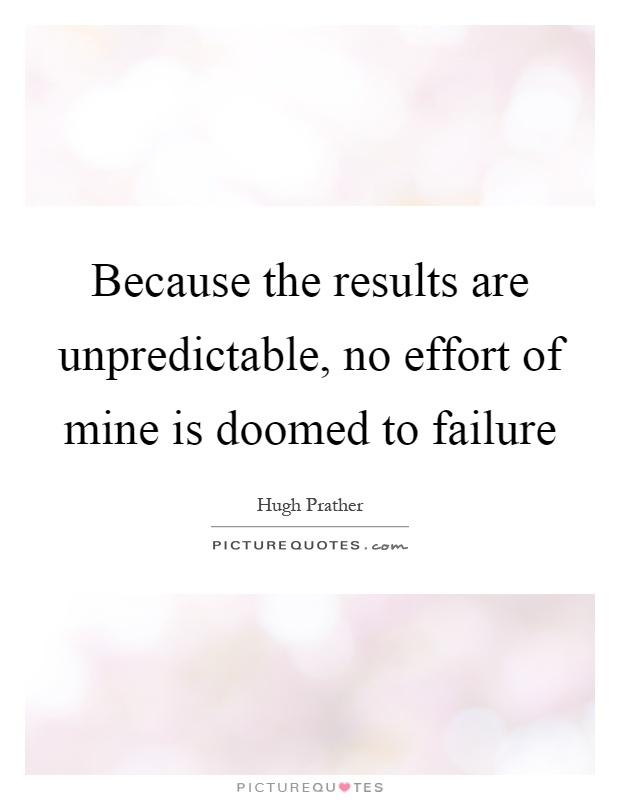 Because the results are unpredictable, no effort of mine is doomed to failure Picture Quote #1