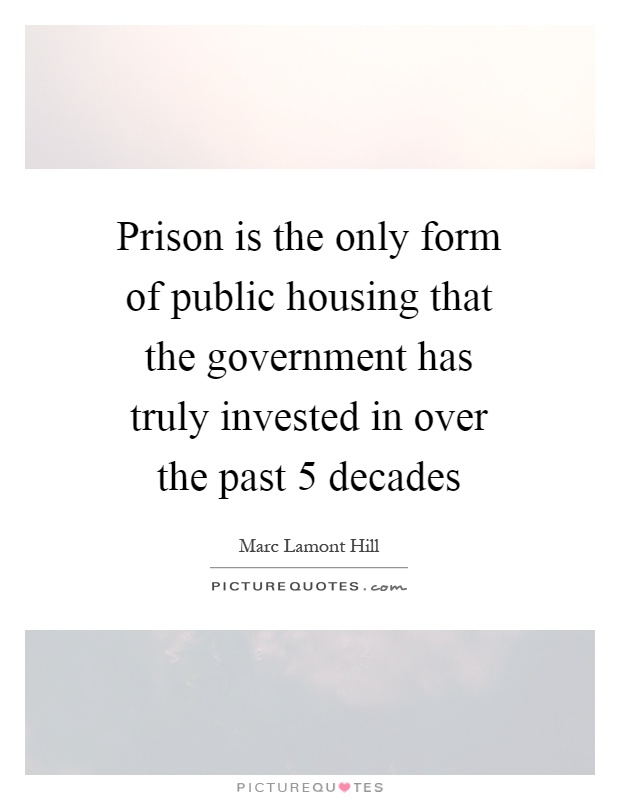 Prison is the only form of public housing that the government has truly invested in over the past 5 decades Picture Quote #1