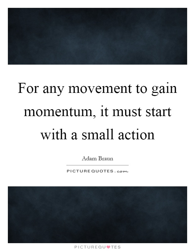 Movement Quotes Endearing For Any Movement To Gain Momentum It Must Start With A Small