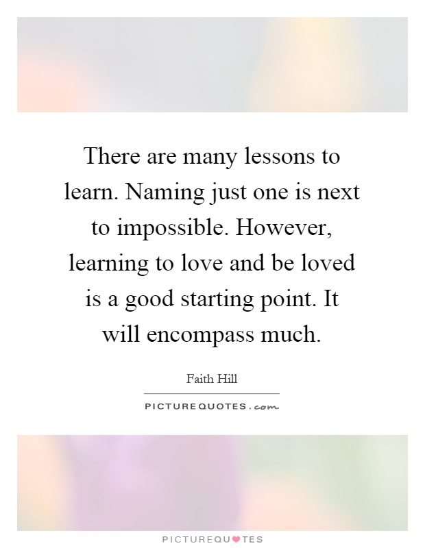 There are many lessons to learn. Naming just one is next to impossible. However, learning to love and be loved is a good starting point. It will encompass much Picture Quote #1