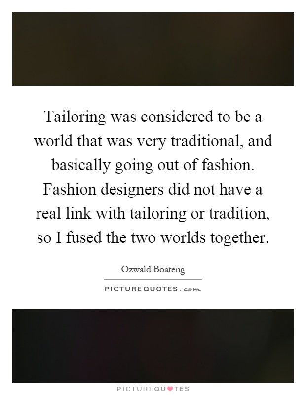 Tailoring was considered to be a world that was very traditional, and basically going out of fashion. Fashion designers did not have a real link with tailoring or tradition, so I fused the two worlds together Picture Quote #1