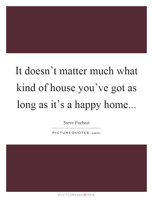 It doesn't matter much what kind of house you've got as long as it's a happy home Picture Quote #1
