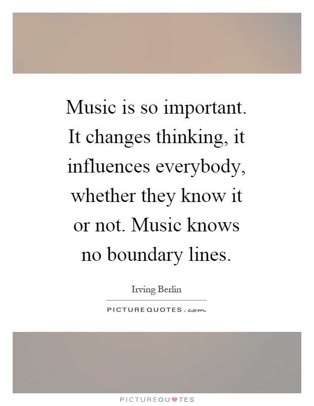 Music is so important. It changes thinking, it influences everybody, whether they know it or not. Music knows no boundary lines Picture Quote #1