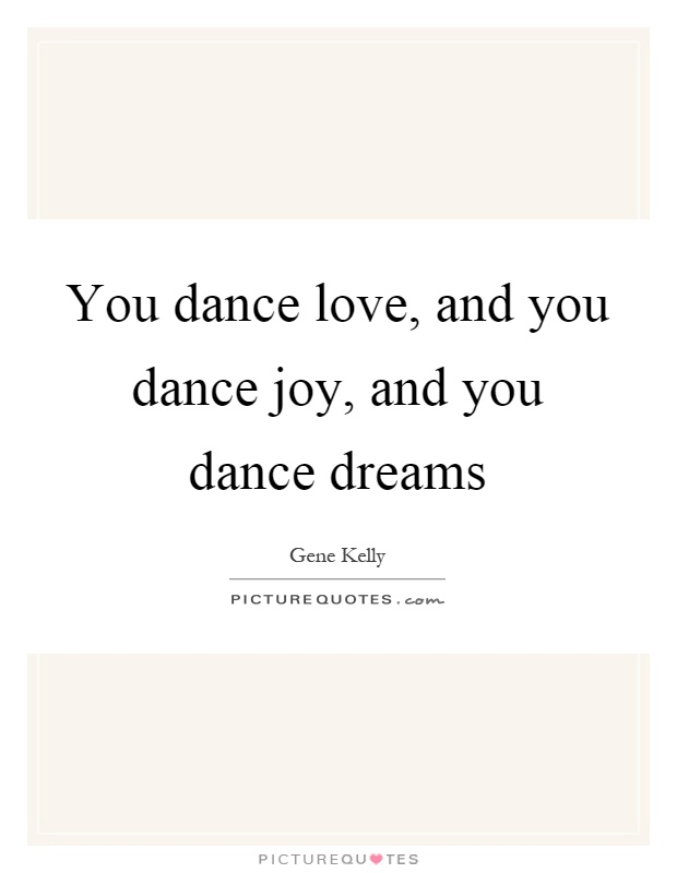 You dance love, and you dance joy, and you dance dreams Picture Quote #1