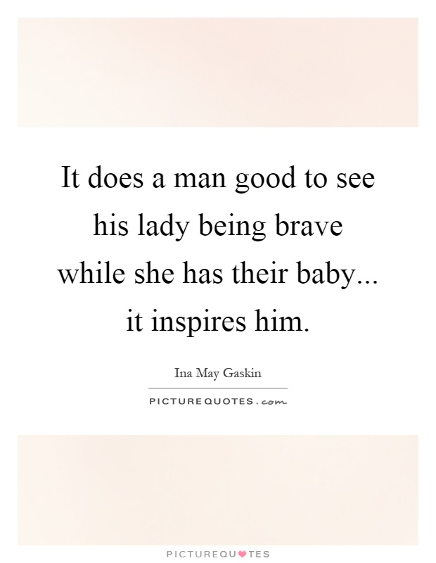 It does a man good to see his lady being brave while she has their baby... it inspires him Picture Quote #1