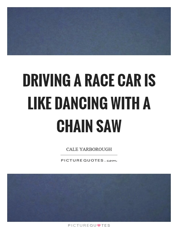 Race Car Quotes Custom Driving A Race Car Is Like Dancing With A Chain Saw  Picture Quotes
