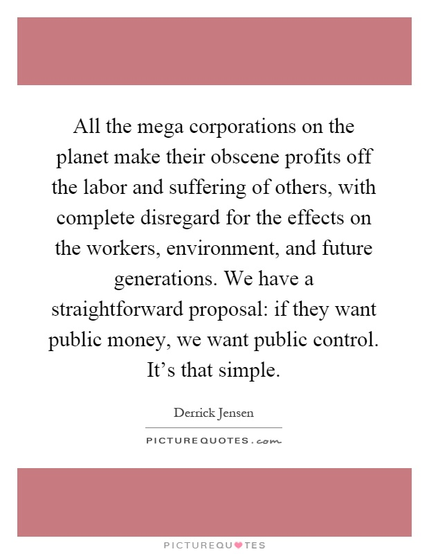 All the mega corporations on the planet make their obscene profits off the labor and suffering of others, with complete disregard for the effects on the workers, environment, and future generations. We have a straightforward proposal: if they want public money, we want public control. It's that simple Picture Quote #1