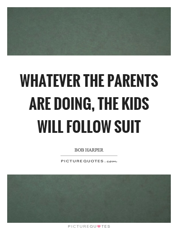 Whatever the parents are doing, the kids will follow suit Picture Quote #1