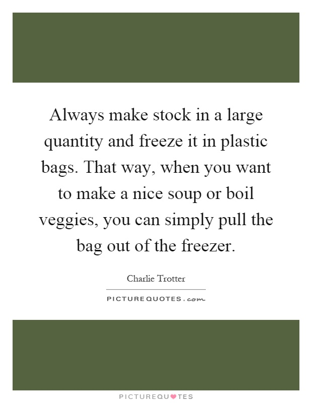 Always make stock in a large quantity and freeze it in plastic bags. That way, when you want to make a nice soup or boil veggies, you can simply pull the bag out of the freezer Picture Quote #1
