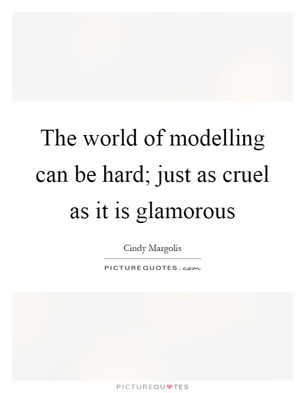 The world of modelling can be hard; just as cruel as it is glamorous Picture Quote #1